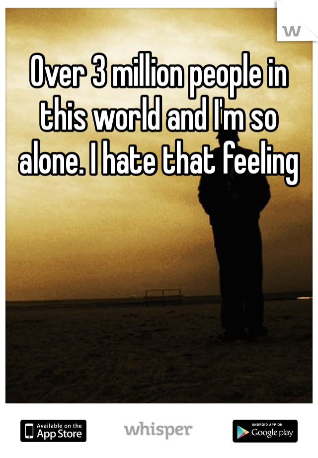 Over 3 million people in this world and I'm so alone. I hate that feeling