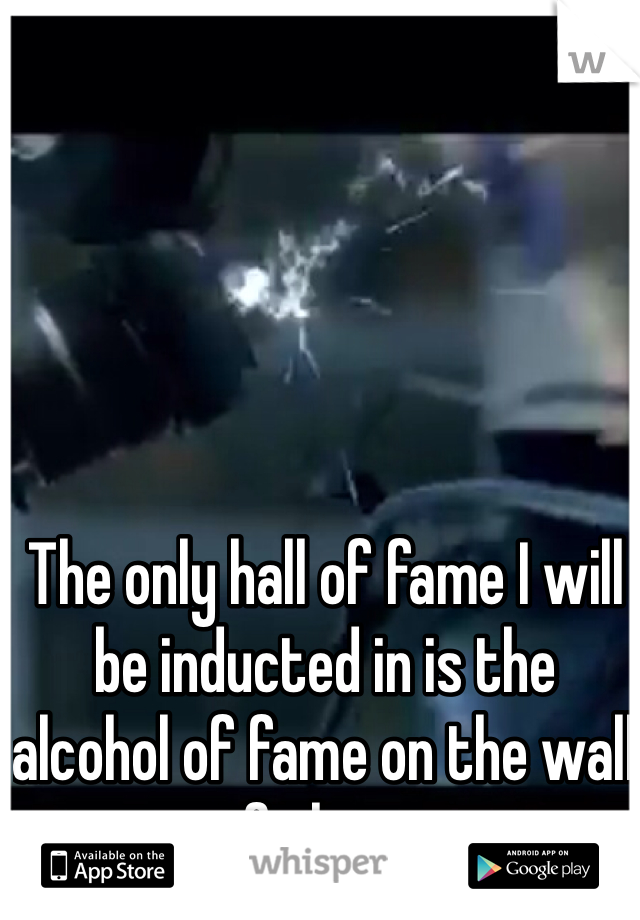 The only hall of fame I will be inducted in is the alcohol of fame on the wall of shame