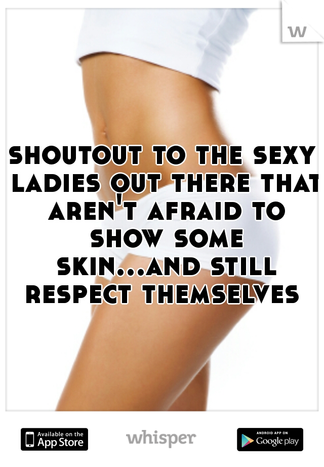 shoutout to the sexy ladies out there that aren't afraid to show some skin...and still respect themselves
