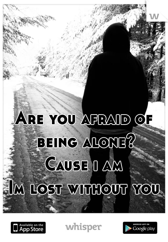 Are you afraid of being alone? Cause i am  Im lost without you…