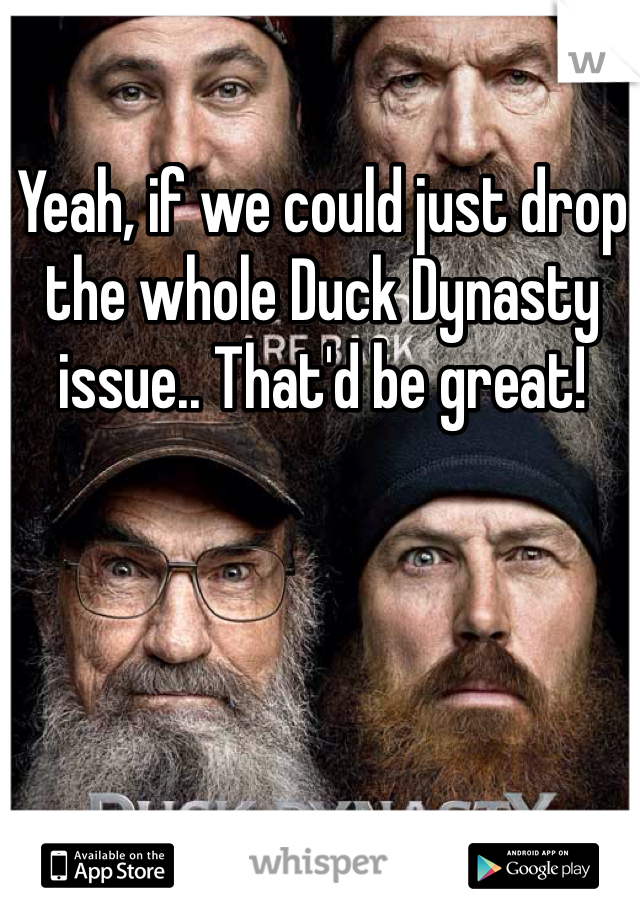 Yeah, if we could just drop the whole Duck Dynasty issue.. That'd be great!