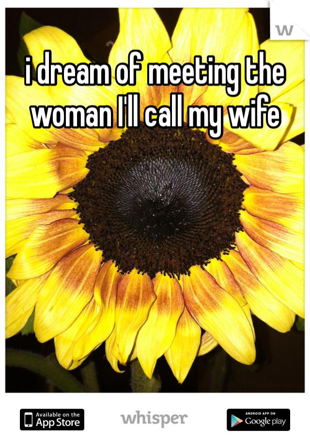i dream of meeting the woman I'll call my wife