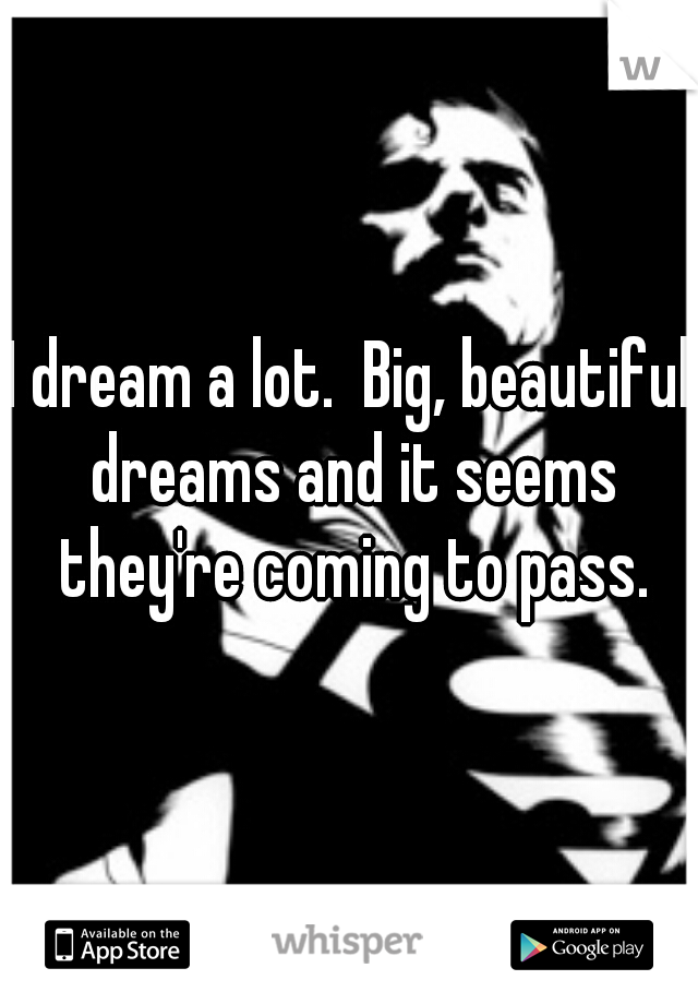 I dream a lot.  Big, beautiful dreams and it seems they're coming to pass.