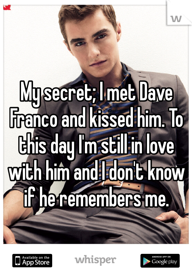 My secret; I met Dave Franco and kissed him. To this day I'm still in love with him and I don't know if he remembers me.