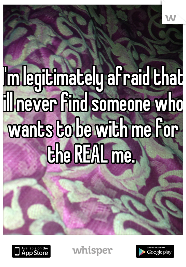 I'm legitimately afraid that ill never find someone who wants to be with me for the REAL me.