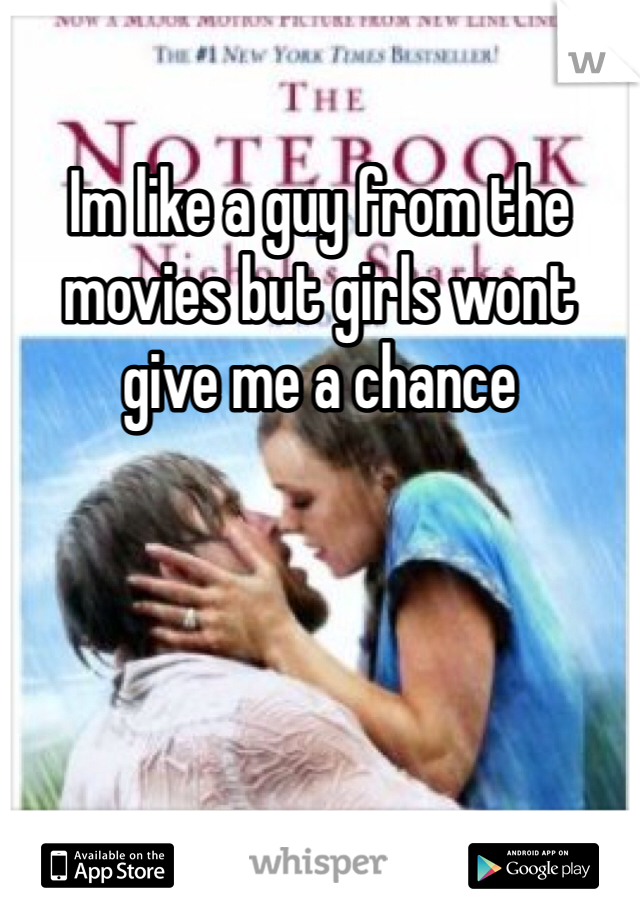 Im like a guy from the movies but girls wont give me a chance