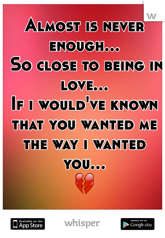 Almost is never enough…  So close to being in love...  If i would've known that you wanted me the way i wanted you... 💔