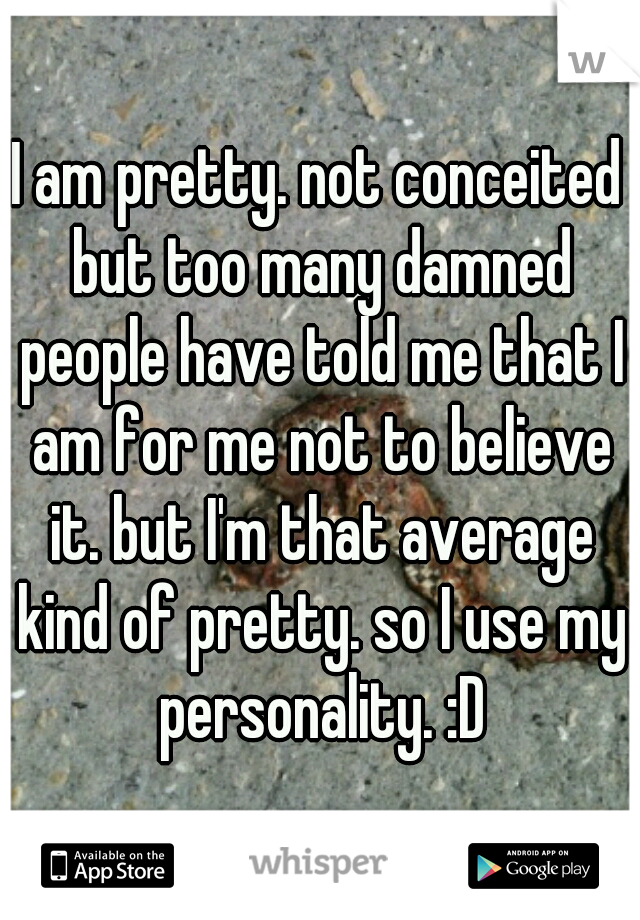 I am pretty. not conceited but too many damned people have told me that I am for me not to believe it. but I'm that average kind of pretty. so I use my personality. :D