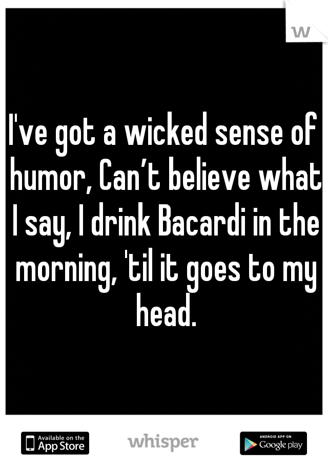 I've got a wicked sense of humor, Can't believe what I say, I drink Bacardi in the morning, 'til it goes to my head.
