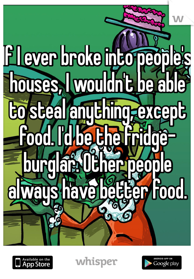 If I ever broke into people's houses, I wouldn't be able to steal anything, except food. I'd be the fridge-burglar. Other people always have better food.
