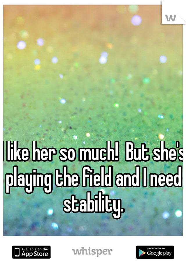 I like her so much!  But she's playing the field and I need stability.