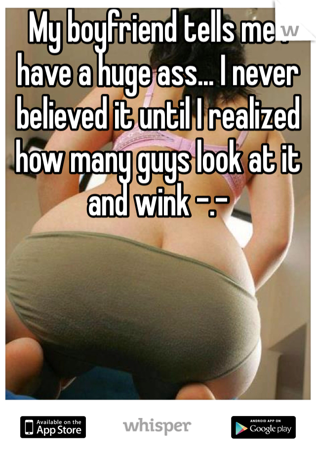 My boyfriend tells me I have a huge ass... I never believed it until I realized how many guys look at it and wink -.-