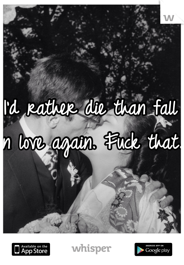 I'd rather die than fall in love again. Fuck that.