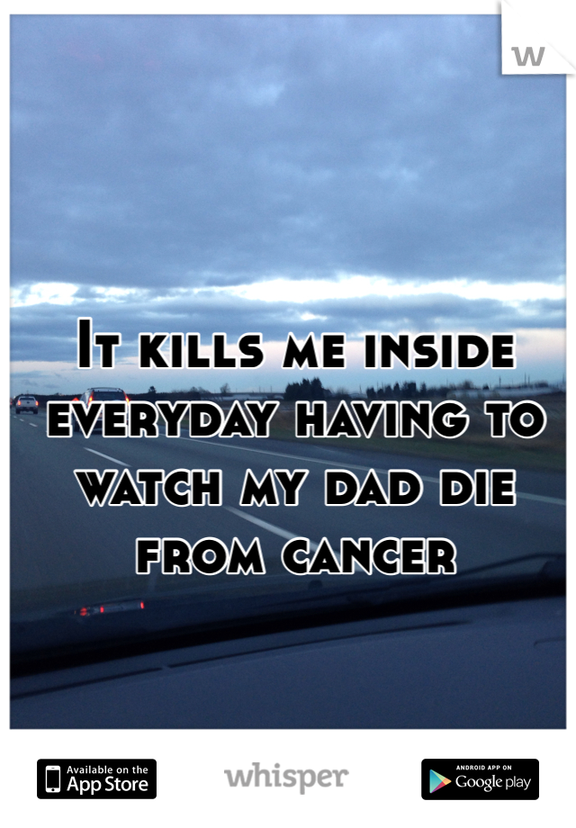 It kills me inside everyday having to watch my dad die from cancer