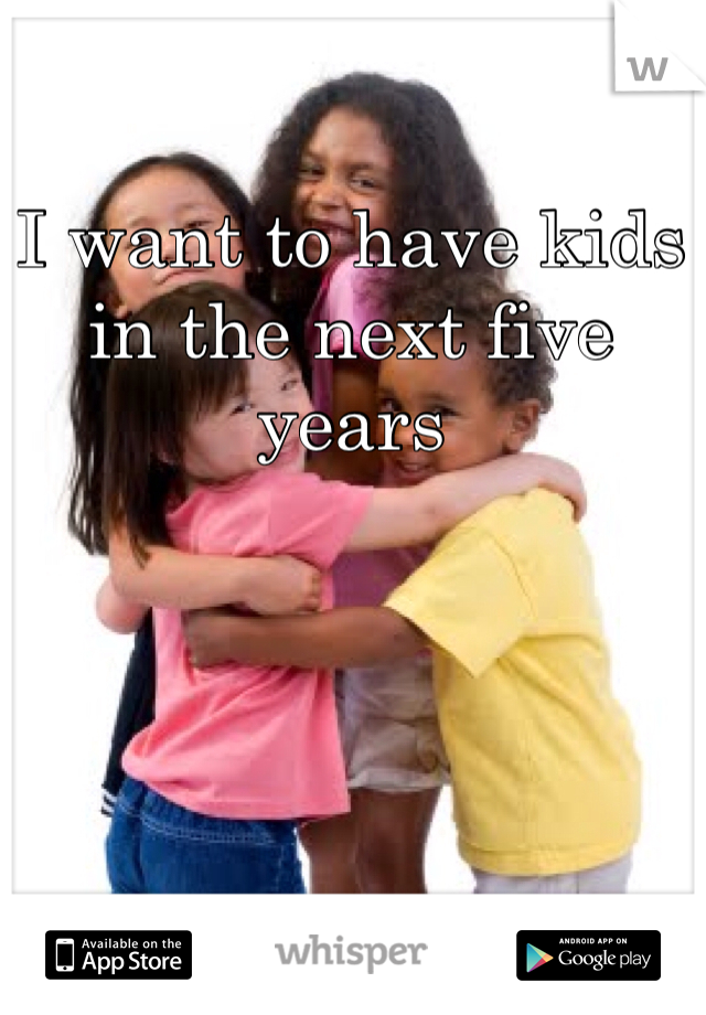 I want to have kids in the next five years