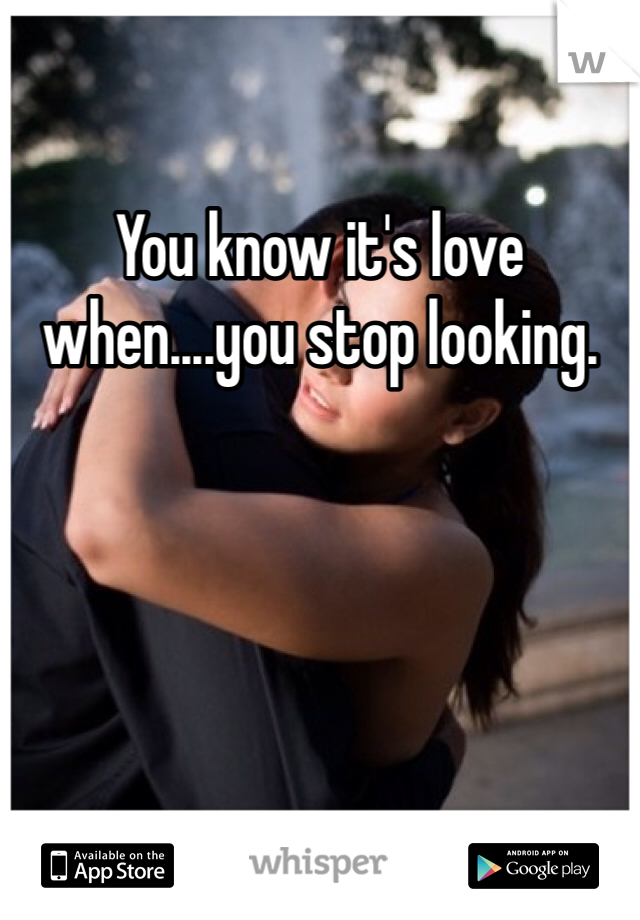 You know it's love when....you stop looking.