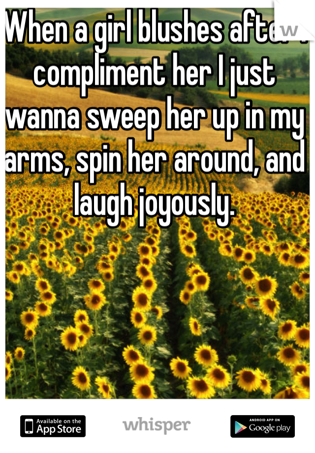 When a girl blushes after I compliment her I just wanna sweep her up in my arms, spin her around, and laugh joyously.