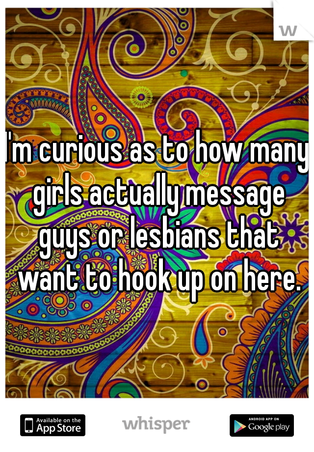 I'm curious as to how many girls actually message guys or lesbians that want to hook up on here.
