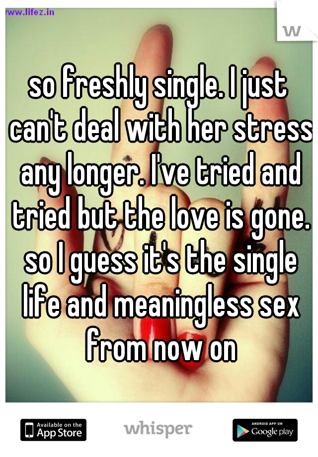 so freshly single. I just can't deal with her stress any longer. I've tried and tried but the love is gone. so I guess it's the single life and meaningless sex from now on