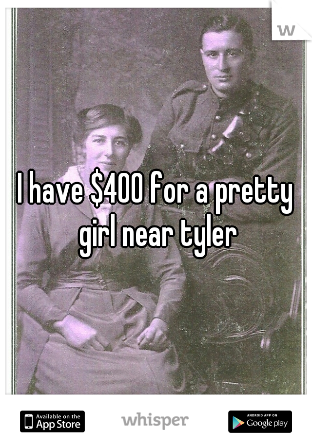 I have $400 for a pretty girl near tyler