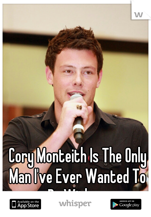 Cory Monteith Is The Only Man I've Ever Wanted To Be With....