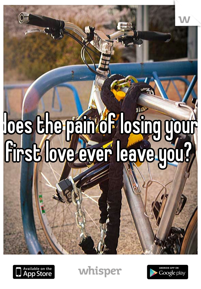 does the pain of losing your first love ever leave you?