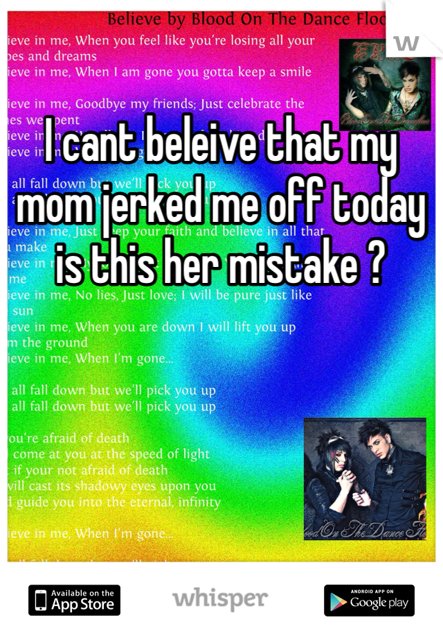 I cant beleive that my mom jerked me off today is this her mistake ?