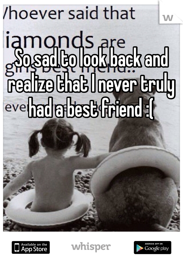 So sad to look back and realize that I never truly had a best friend :(