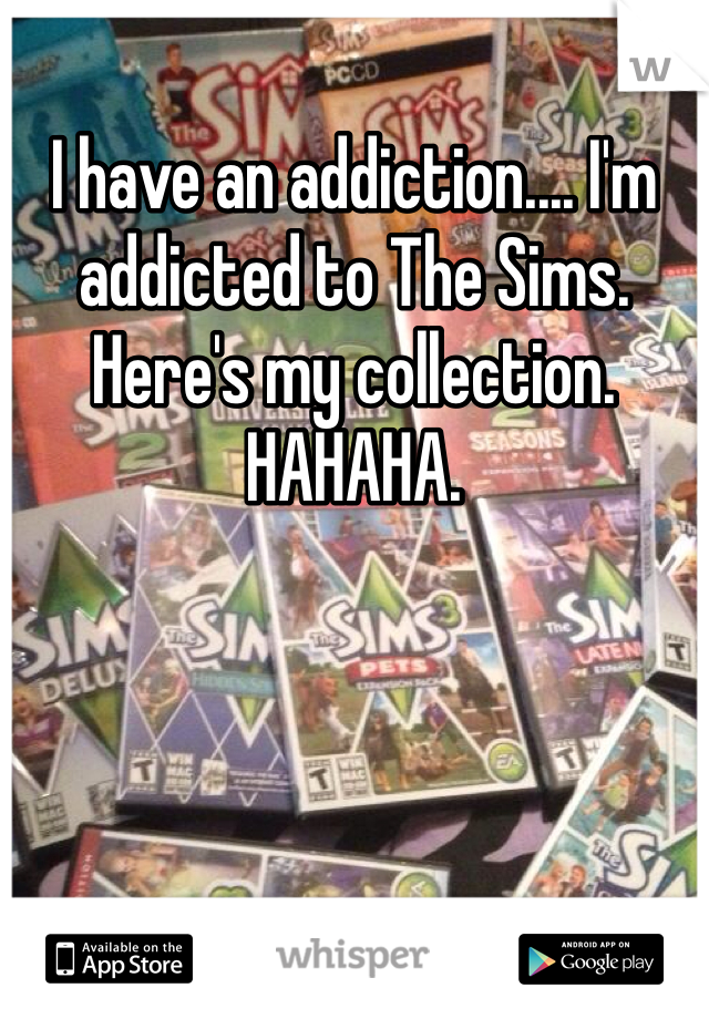 I have an addiction.... I'm addicted to The Sims. Here's my collection. HAHAHA.