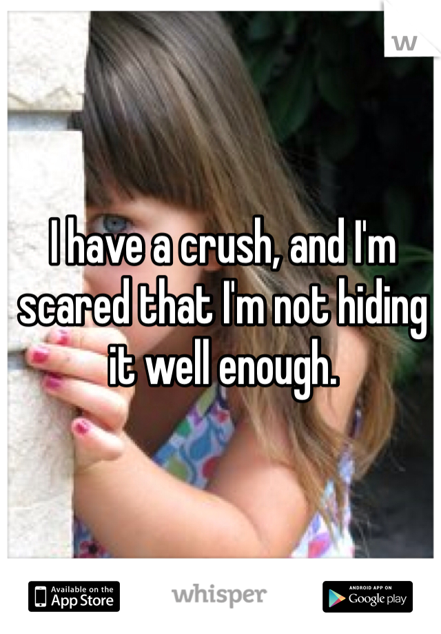 I have a crush, and I'm scared that I'm not hiding it well enough.