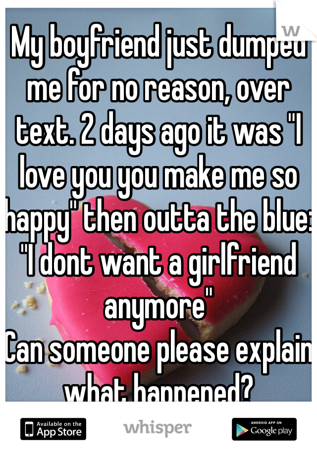 """My boyfriend just dumped me for no reason, over text. 2 days ago it was """"I love you you make me so happy"""" then outta the blue: """"I dont want a girlfriend anymore""""  Can someone please explain what happened?"""