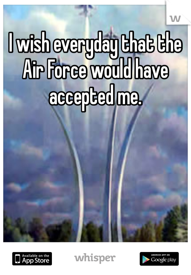 I wish everyday that the Air Force would have accepted me.