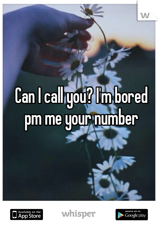 Can I call you? I'm bored pm me your number