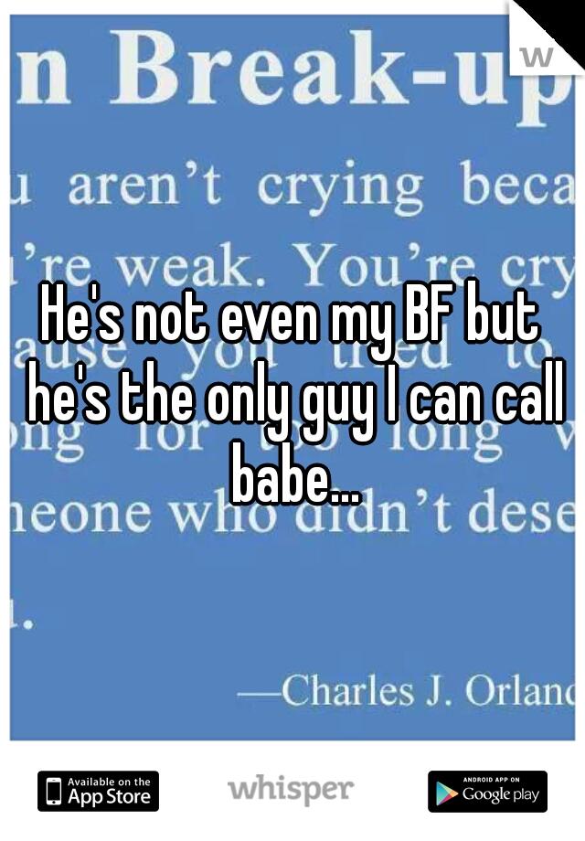 He's not even my BF but he's the only guy I can call babe...