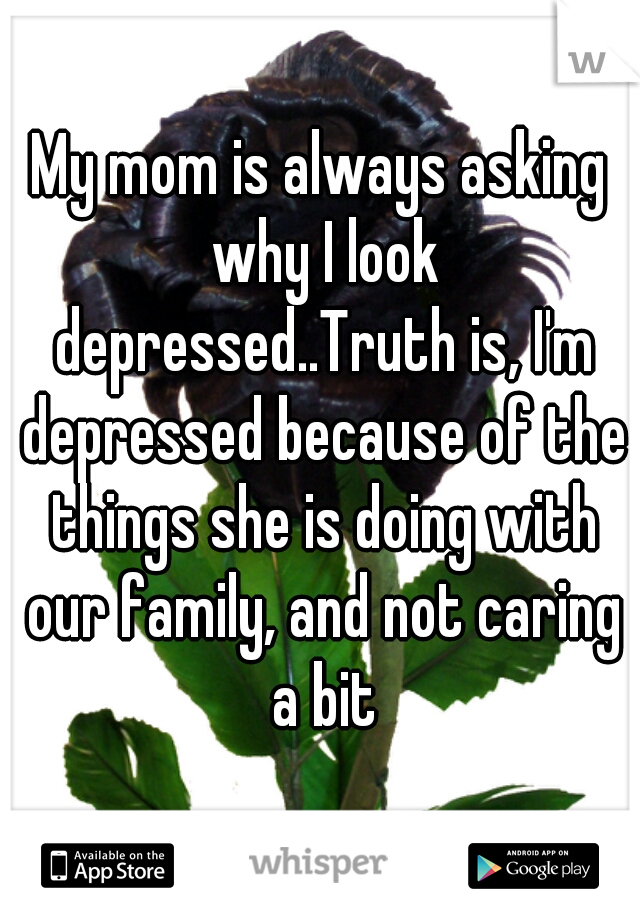 My mom is always asking why I look depressed..Truth is, I'm depressed because of the things she is doing with our family, and not caring a bit