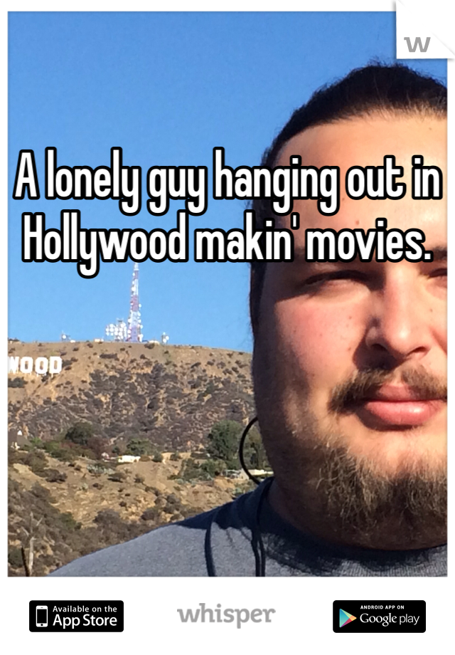 A lonely guy hanging out in Hollywood makin' movies.