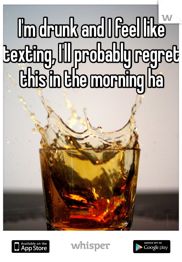 I'm drunk and I feel like texting, I'll probably regret this in the morning ha