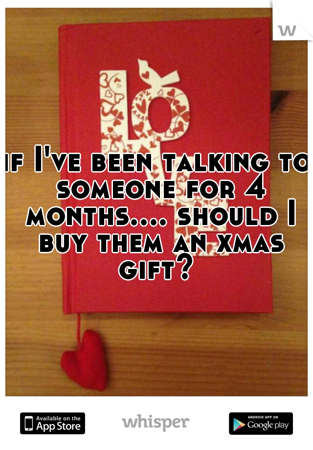 if I've been talking to someone for 4 months.... should I buy them an xmas gift?