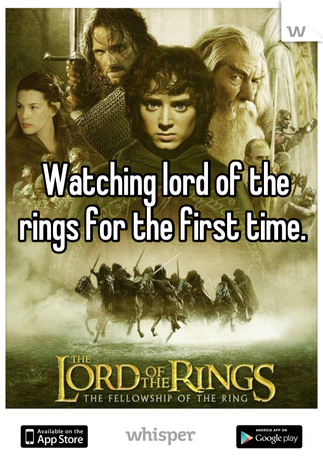 Watching lord of the rings for the first time.