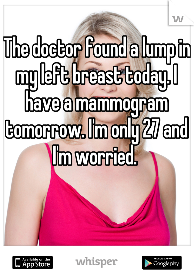 The doctor found a lump in my left breast today. I have a mammogram tomorrow. I'm only 27 and I'm worried.