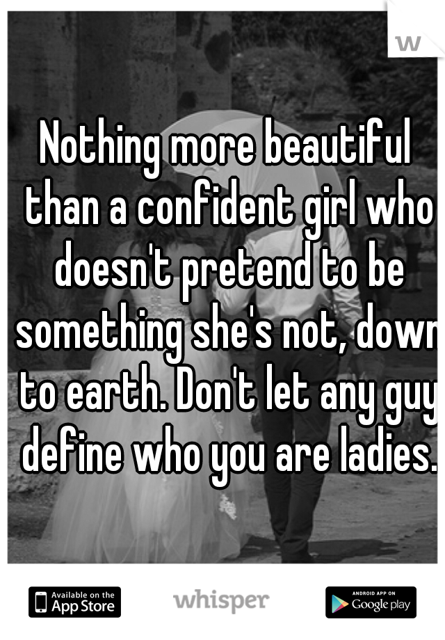 Nothing more beautiful than a confident girl who doesn't pretend to be something she's not, down to earth. Don't let any guy define who you are ladies.