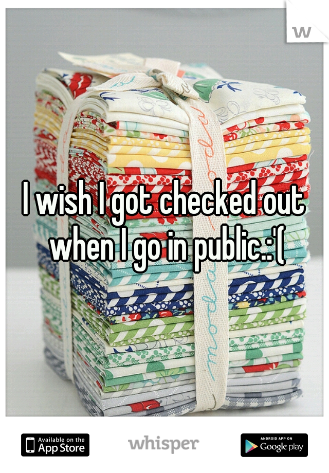 I wish I got checked out when I go in public.:'(