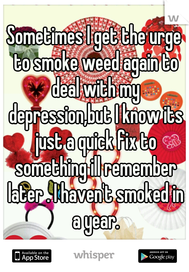 Sometimes I get the urge to smoke weed again to deal with my depression,but I know its just a quick fix to something ill remember later . I haven't smoked in a year.