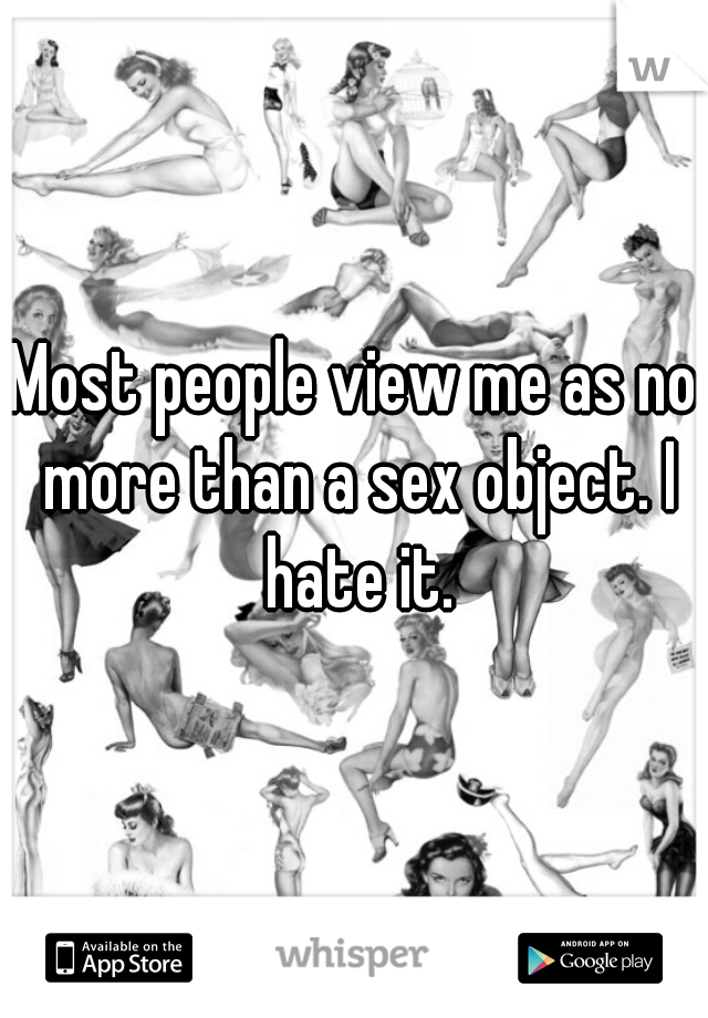 Most people view me as no more than a sex object. I hate it.