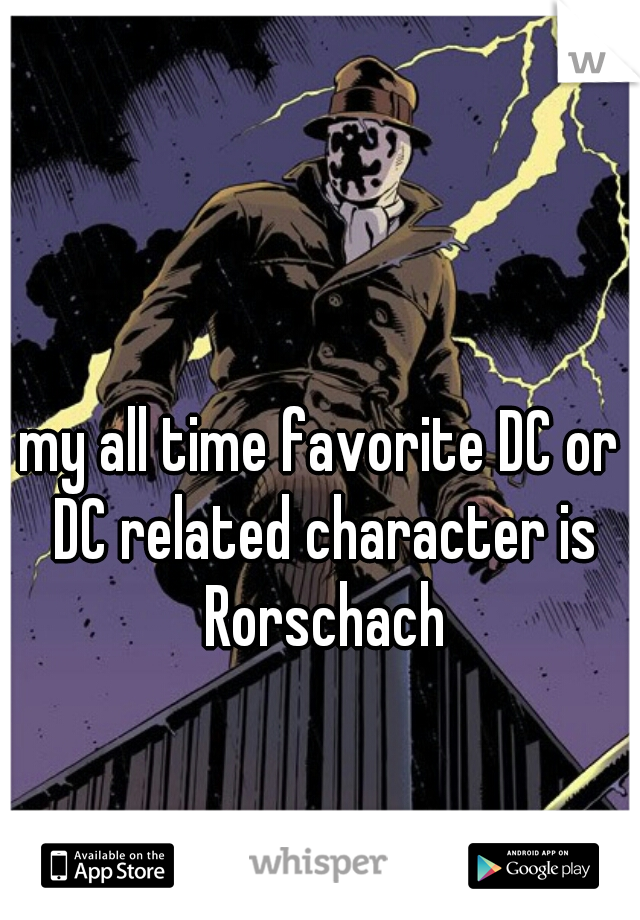 my all time favorite DC or DC related character is Rorschach