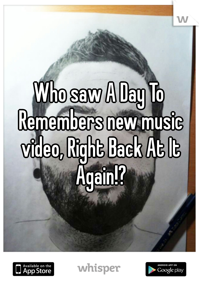Who saw A Day To Remembers new music video, Right Back At It Again!?