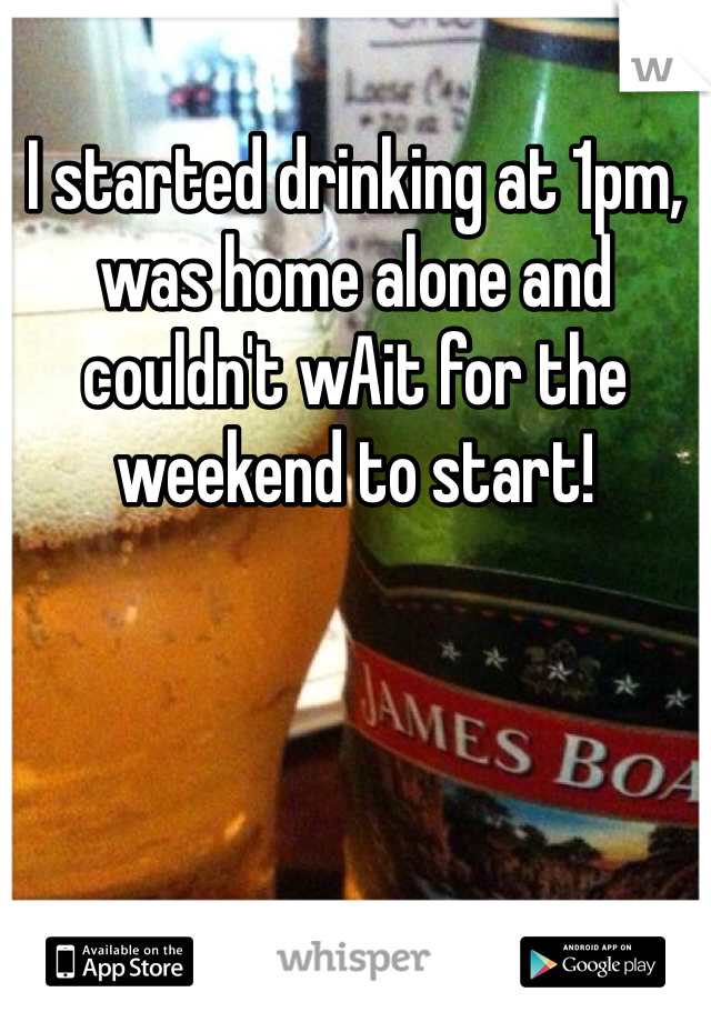 I started drinking at 1pm, was home alone and couldn't wAit for the weekend to start!