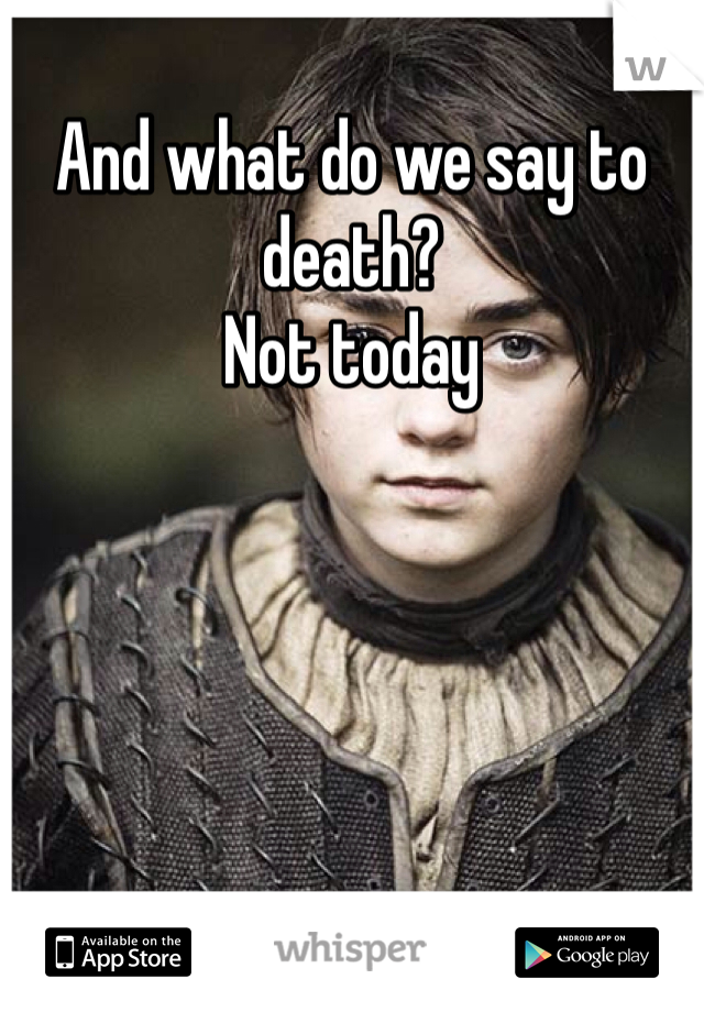 And what do we say to death? Not today