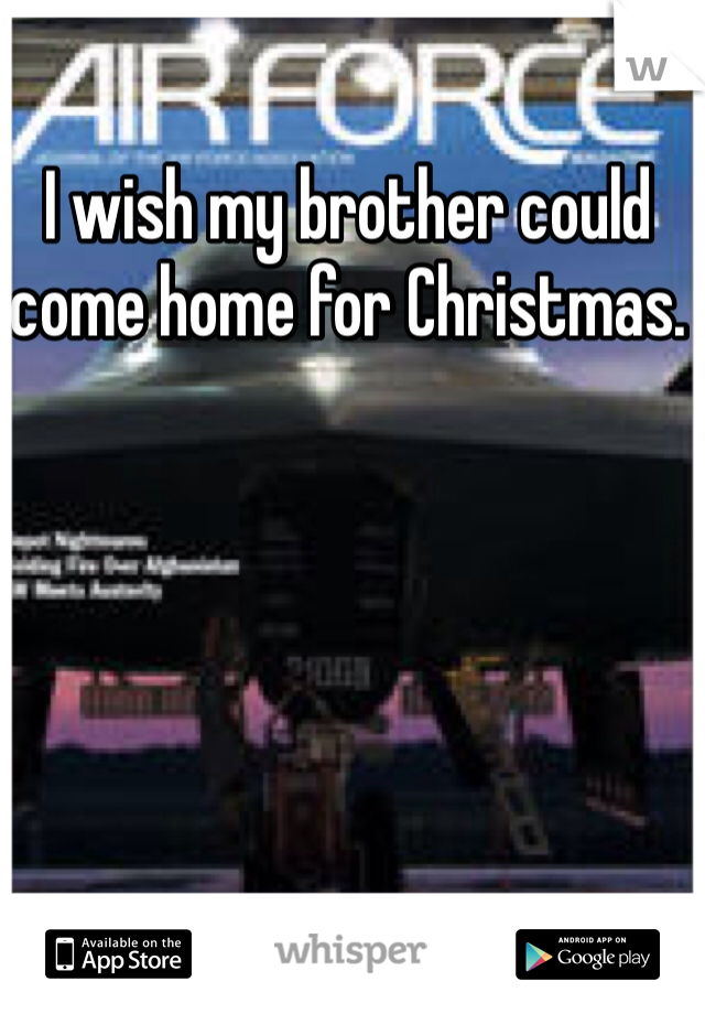 I wish my brother could come home for Christmas.
