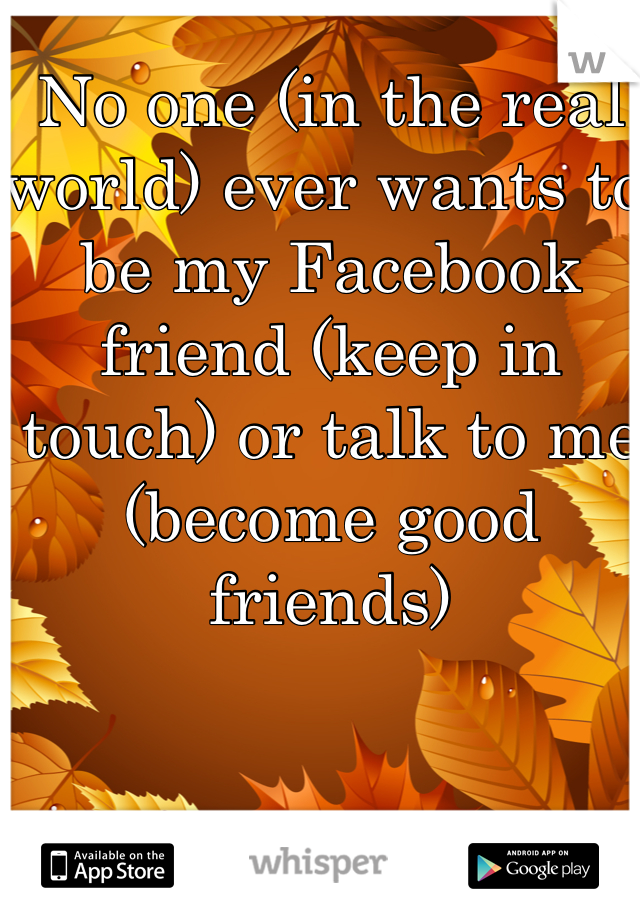 No one (in the real world) ever wants to be my Facebook friend (keep in touch) or talk to me (become good friends)